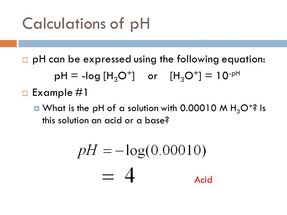 pH = -log [H3O+] or [H3O+] = 10-pH
